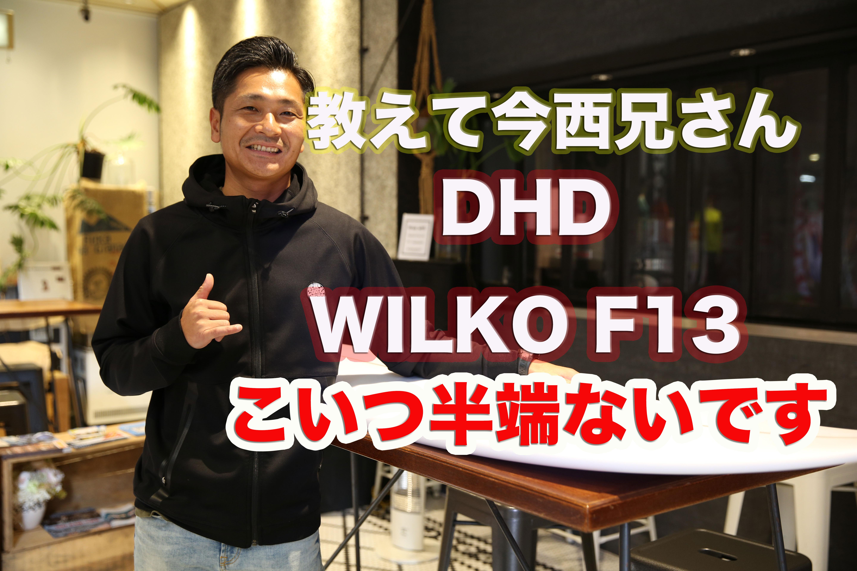 「教えて今西兄さん」DHDサーフボード WILKO F13 のようなボードを僕たちは待ってたんだ!