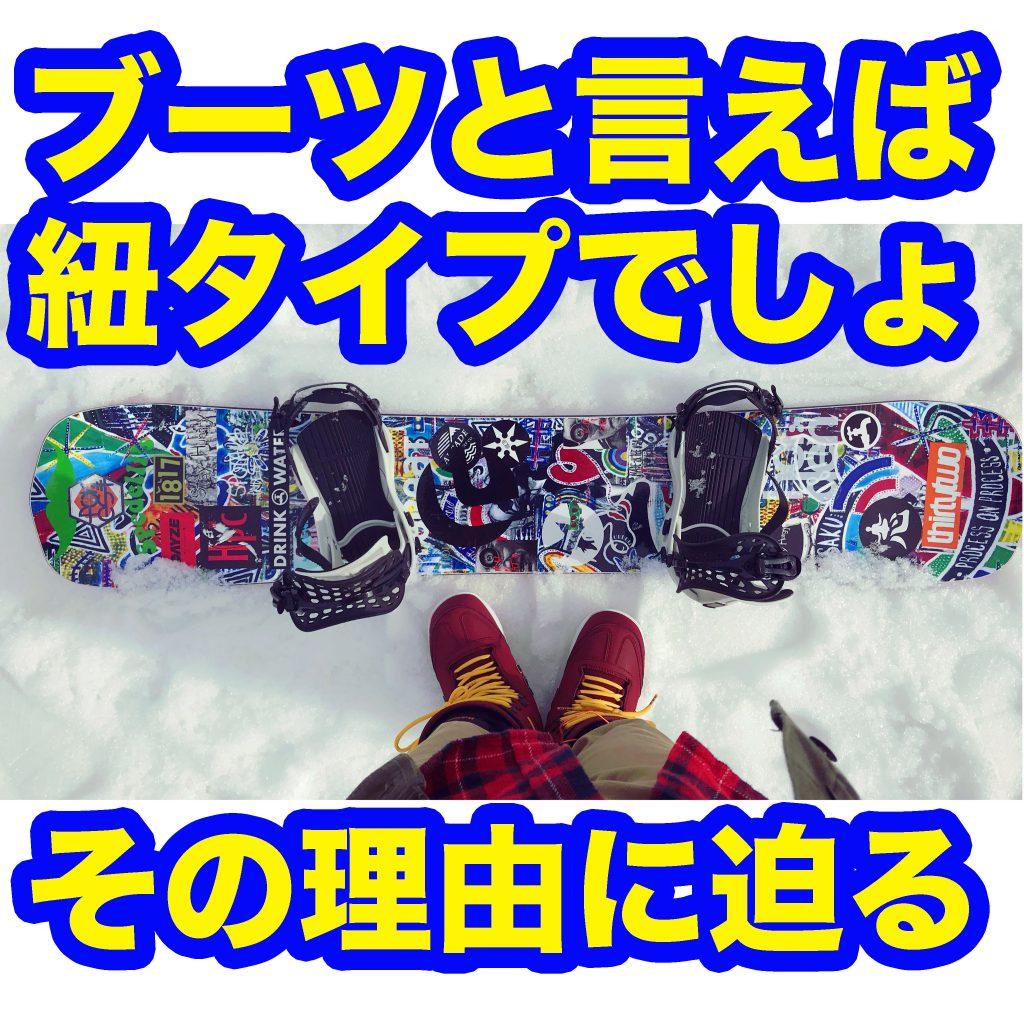 紐派じゃないスノーボーダー必読!ヒモタイプのスノーボードブーツを私が選ぶ理由。